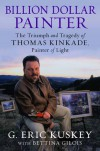 Billion Dollar Painter: The Triumph and Tragedy of Thomas Kinkade, Painter of Light - Eric Kuskey