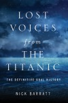 Lost Voices from the Titanic: The Definitive Oral History - Nick Barratt
