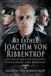 My Father Joachim von Ribbentrop: Hitler's Foreign Minister, Experiences and Memories - Rudolf von Ribbentrop
