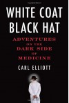 White Coat, Black Hat: Adventures on the Dark Side of Medicine - Carl Elliott