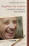 Kapelusz na wodzie: Gawędy o księdzu Tischnerze - Wojciech Bonowicz