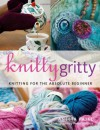 Knitty Gritty: Knitting For The Absolute Beginner - Aneeta Patel