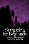 Stargazing for Beginners: How to Find Your Way Around the Night Sky - Lafcadio Adams