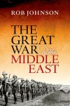The Great War and the Middle East - Rob     Johnson