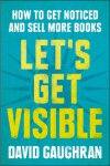 Let's Get Visible: How To Get Noticed And Sell More Books (Let's Get Digital, #2) - David Gaughran