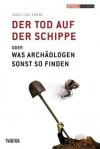 Der Tod Auf Der Schippe oder Was Archäologen Sonst So Finden - Angelika Franz