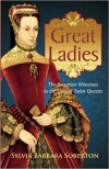 Great Ladies: The Forgotten Witnesses to the Lives of Tudor Queens - Sylvia Barbara Soberton