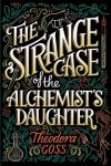 The Strange Case of the Alchemist's Daughter - Theodora Goss