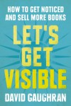 Let's Get Visible: How To Get Noticed And Sell More Books (Let's Get Publishing) - David Gaughran