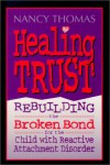 Healing Trust: Rebuilding the Broken Bond for the Child with Reactive Attachment Disorder - Nancy L. Thomas