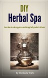 DIY Herbal Spa: Learn how to make organic aromatherapy bath products at home - Michaela Wirtz, John Wirtz