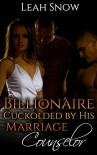 Billionaire Cuckolded by His Marriage Counselor - Leah Snow
