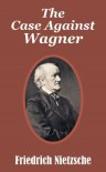 Case Against Wagner, The - Friedrich Wilhelm Nietzsche