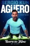 Sergio Kun Aguero: Born to Rise - My Story - Sergio Kun Aguero