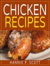 Chicken Recipes (Easy Chicken Recipes): Delicious and Easy Chicken Recipes (Baked Chicken, Grilled Chicken, Fried Chicken, and MORE!) (Quick and Easy Cooking Series) - Hannie P. Scott