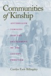 Communities of Kinship: Antebellum Families and the Settlement of the Cotton Frontier - Carolyn Earle Billingsley