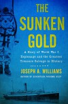 Sunken Gold: A Story of World War I Espionage and the Greatest Treasure Salvage in History - Joseph A. Williams