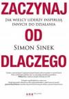 Zaczynaj od DLACZEGO. Jak wielcy liderzy inspirują innych do działania - Simon Sinek