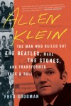 Allen Klein: The Man Who Bailed Out the Beatles, Made the Stones, and Transformed Rock & Roll - Fred Goodman