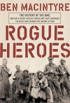 Rogue Heroes: The History of the SAS, Britain's Secret Special Forces Unit That Sabotaged the Nazis and Changed the Nature of War - Ben Macintyre