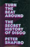 Turn the Beat Around: The Secret History of Disco - Peter Shapiro