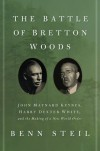 The Battle of Bretton Woods: John Maynard Keynes, Harry Dexter White, and the Making of a New World Order - Benn Steil