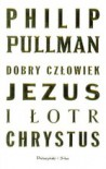 Dobry człowiek Jezus i łotr Chrystus - Philip Pullman