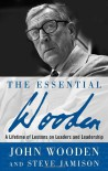 The Essential Wooden: A Lifetime of Lessons on Leaders and Leadership - John Wooden, Steve Jamison