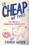 In CHEAP We Trust: The Story of a Misunderstood American Virtue - Lauren Weber