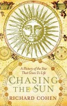 Chasing the Sun: A Cultural and Scientific History of the Star That Gives Us Life - Richard Cohen