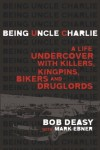 Being Uncle Charlie: A Life Undercover with Killers, Kingpins, Bikers and Druglords - Bob Deasy, Mark Ebner