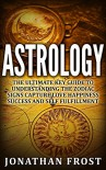Astrology The Ultimate Key Guide To Understanding The Zodiac Signs, Capture Love, Happiness, Success And Self-Fulfillment - Jonathan Frost