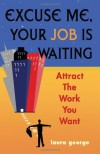 Excuse Me, Your Job Is Waiting: Attract the Work You Want - Laura George