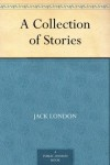 A Collection of Stories - Jack London