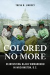 Colored No More: Reinventing Black Womanhood in Washington, D.C. (Women in American History) - Treva B. Lindsey