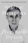Maker of Patterns: An Autobiography Through Letters - Freeman Dyson
