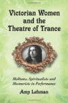Victorian Women and the Theatre of Trance: Mediums, Spiritualists and Mesmerists in Performance - Amy Lehman