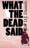 What the Dead Said - D.J. Daniels