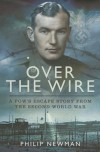 Over the Wire: A POW's Escape Story from the Second World War - Philip Newman