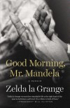 Good Morning, Mr. Mandela: A Memoir - Zelda la Grange