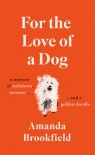 For the Love of a Dog: A Memoir of Meltdown, Recovery and a Golden Doodle - Amanda Brookfield
