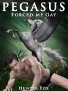 Pegasus Forced Me Gay: (Mythological Erotica) - Hunter Fox