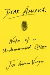 Dear America: Notes of an Undocumented Citizen - Jose Antonio Vargas