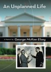An Unplanned Life: A Memoir - George Mckee Elsey