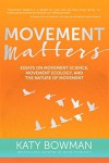 Movement Matters: Essays on Movement Science, Movement Ecology, and the Nature of Movement - Katy Bowman