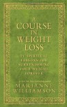 A Course In Weight Loss: 21 Spiritual Lessons for Surrendering Your Weight Forever - Marianne Williamson, Dean Ornish