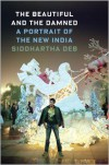 The Beautiful and the Damned: A Portrait of the New India - Siddhartha Deb