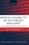Mental Disability in Victorian England: The Earlswood Asylum 1847-1901 - David Wright