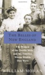 The Belles of New England: The Women of the Textile Mills and the Families Whose Wealth They Wove - William Moran