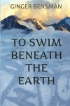 To Swim Beneath the Earth by Ginger Bensman (2015-07-22) - Ginger Bensman